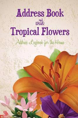 Address Book with Tropical Flowers: Address Logbook for the Home