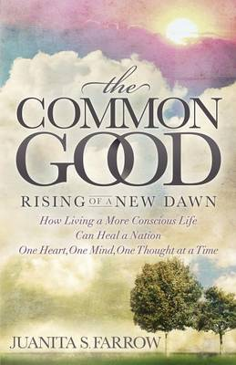 The Common Good: Rising of a New Dawn How Living a More Conscious Life Can Heal a Nation One Heart, One Mind, One Thought at a Time