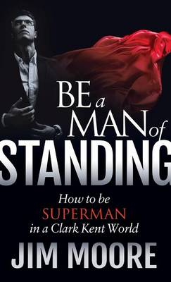 Be a Man of Standing: How to Be Superman in a Clark Kent World