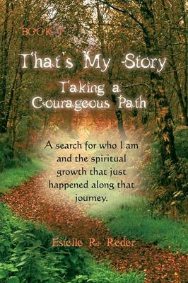 That's My Story, Book 1 - Taking a Courageous Path. a Search for Who I Am and the Spiritual Growth That Just Happened Along That Journey.