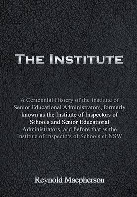 The Institute: A Centennial History of the Institute of Senior Educational Administrators, Formerly Known as the Institute of Inspectors of Schools and Senior Educational Administrators, and Before That as the Institute of Inspectors of Schools of Nsw