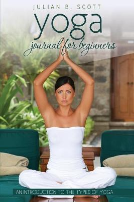 Yoga Journal for Beginners an Introduction to the Types of Yoga