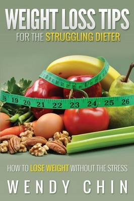 Weight Loss Tips for the Struggling Dieter How to Lose Weight Without the Stress