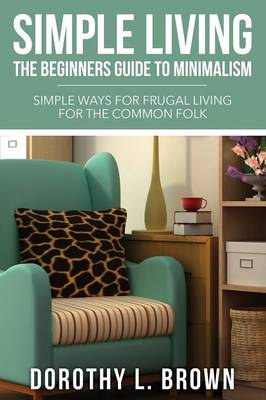 Simple Living: The Beginners Guide to Minimalism