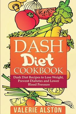 Dash Diet Cookbook: Dash Diet Recipes to Lose Weight, Prevent Diabetes and Lower Blood Pressure