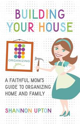 Building Your House: A Faithful Mom's Guide to Organizing Home and Family