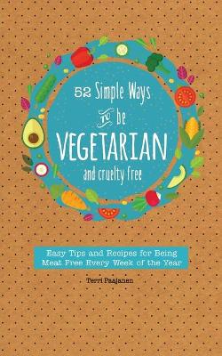 52 Simple Ways to Be Vegetarian and Cruelty-Free: Easy Tips and Recipes for Being Meat Free Every Week of the Year