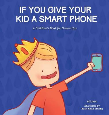 If You Give Your Kid a Smart Phone: A Children's Book for Grown Ups
