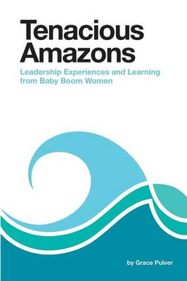 Tenacious Amazons: Leadership Experiences and Learning from Baby Boom Women