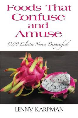 Foods That Confuse and Amuse: 1200 Eclectic Names Demystified