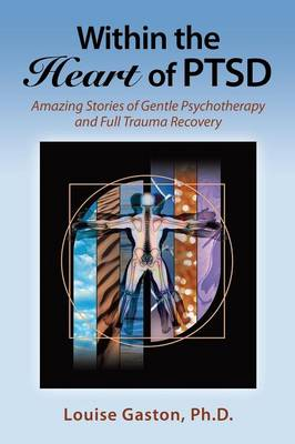 Within the Heart of Ptsd: Amazing Stories of Gentle Psychotherapy and Full Trauma Recovery