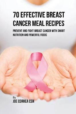 70 Effective Breast Cancer Meal Recipes: Prevent and Fight Breast Cancer with Smart Nutrition and Powerful Foods
