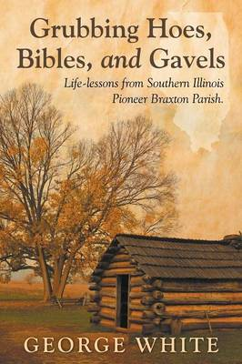 Grubbing Hoes, Bibles, and Gavels: Life-Lessons from Southern Illinois Pioneer Braxton Parish