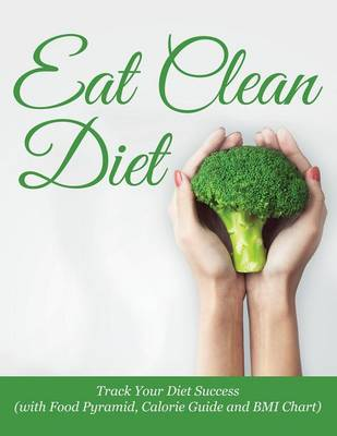 Eat Clean Diet: Track Your Diet Success (with Food Pyramid, Calorie Guide and BMI Chart)