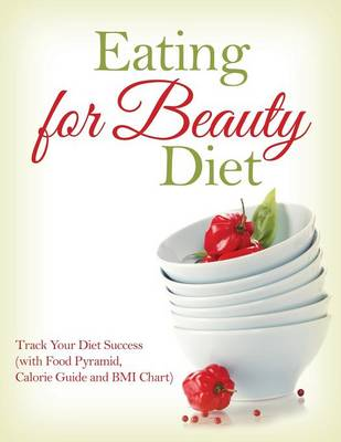 Eating for Beauty Diet: Track Your Diet Success (with Food Pyramid, Calorie Guide and BMI Chart)