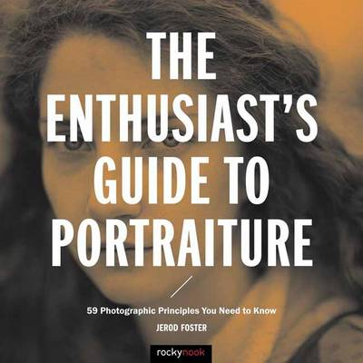 The Enthusiast's Guide to Portraiture: 50 Photographic Principles You Need to Know