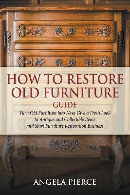 How to Restore Old Furniture Guide: Turn Old Furniture Into New, Give a Fresh Look to Antique and Collectible Items and Start Furniture Restoration Business