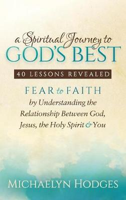 A Spiritual Journey to God's Best: Fear to Faith by Understanding the Relationship Between God, Jesus, the Holy Spirit and You