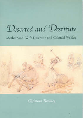 Deserted and Destitute: Motherhood, Wife-Desertion and Colonial Welfare