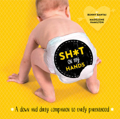 Sh*t on My Hands: A Down and Dirty Companion to Early Parenthood