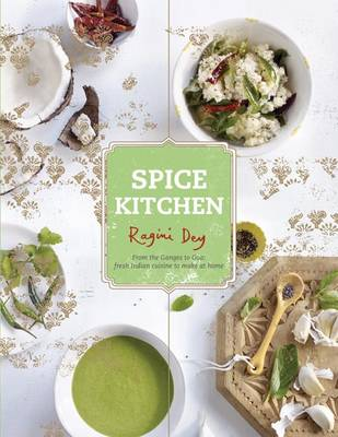 Spice Kitchen: From the Ganges to Goa - Fresh Indian Cuisine to Make at Home