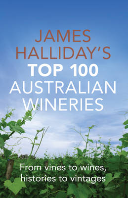James Halliday's Top 100 Australian Wineries: From Vines to Wines, Histories to Vintages
