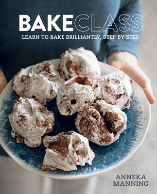 Bakeclass: Learn to Bake Brilliantly, Step by Step Aneeka Manning