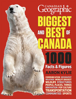 Canadian Geographic - Biggest and Best of Canada: Our Nation in Facts and Figures