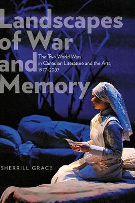 Landscapes of War and Memory: The Two World Wars in Canadian Literature and the Arts, 1977-2007