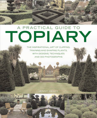 A Practical Guide to Topiary: the Inspirational Art of Clipping, Training and Shaping Plants, with Designs, Techniques and 300 Photographs