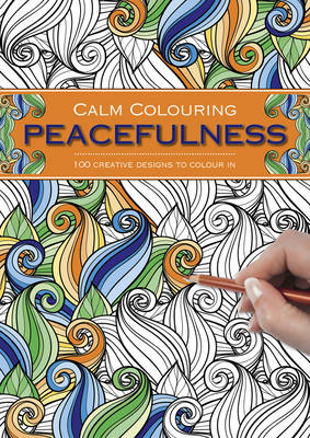 Calm Colouring: Peacefulness: 100 Creative Designs to Colour in