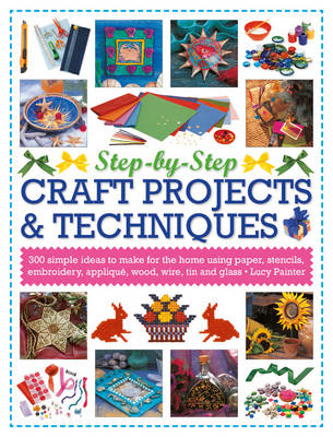 Step-by-Step Craft Projects & Techniques: 300 Simple Ideas to Make for the Home Using Paper, Stencils, Embroidery, Applique, Wood, Wire, Tin and Glass