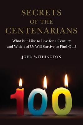 Secrets of the Centenarians: What is it Like to Live for a Century and Which of Us Will Survive to Find Out?