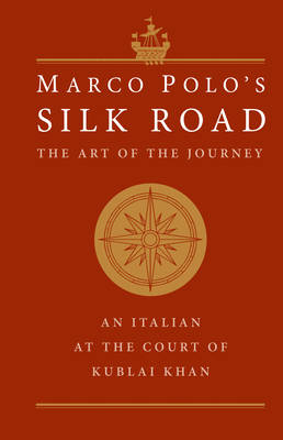 Marco Polo's Silk Road: The Art of the Journey - An Italian at the Court of Kublai Khan
