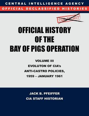 CIA Official History of the Bay of Pigs Invasion, Volume III: Participation Evolution of CIA's Anti-Castro Policies, 1951- January 1961