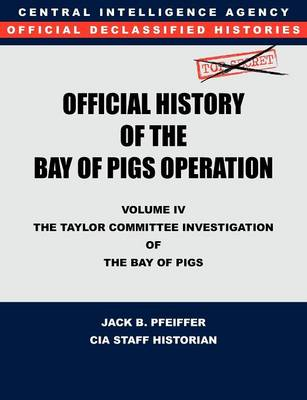 CIA Official History of the Bay of Pigs Invasion, Volume IV: The Taylor Committee Investigation of the Bay of Pigs