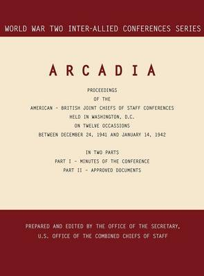 Arcadia: Washington, D.C., 24 December 1941-14 January 1942 (World War II Inter-Allied Conferences Series)