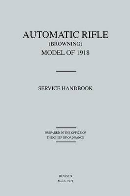 Automatic Rifle Browning, Model of 1918: Service Handbook (Revised March, 1921)
