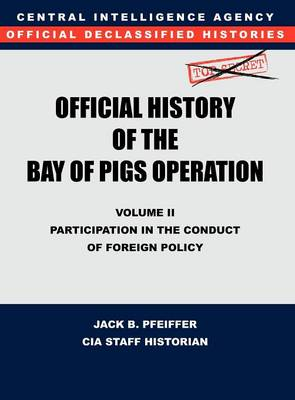CIA Official History of the Bay of Pigs Invasion, Volume II: Participation in the Conduct of Foreign Policy