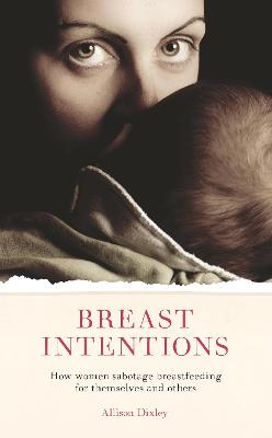 Breast Intentions: How Women Sabotage Breastfeeding for Themselves and Others