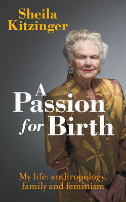 A Passion for Birth: My Life: Anthropology, Family and Feminism