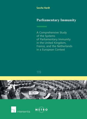 Parliamentary Immunity: A Comprehensive Study of the Systems of Parliamentary Immunity in the United Kingdom, France, and the Netherlands in a European Context