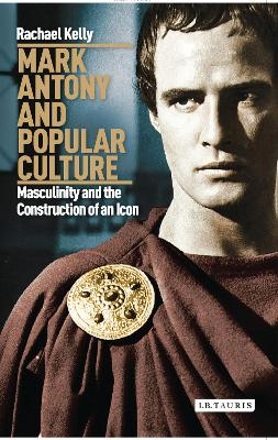 Mark Antony and Popular Culture: Masculinity and the Construction of an Icon