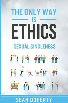 The Only Way is Ethics: Sexual Singleness: Why Singleness is Good, and Practical Thoughts on Being Single and Sexual
