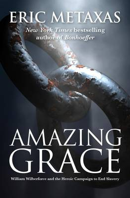 Amazing Grace: William Wilberforce and the Heroic Campaign