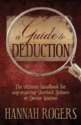 A Guide to Deduction: The Ultimate Handbook for Any Aspiring Sherlock Holmes or Doctor Watson