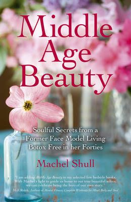 Middle Age Beauty: Soulful Secrets from a Former Face Model Living Botox Free in Her Forties