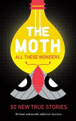 The Moth - All These Wonders: Incredible, unforgettable true stories from the creators of the popular podcast