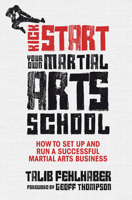 Kick Start Your Own Martial Arts School: How to Set Up and Run a Successful Martial Arts Business