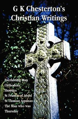 G K Chesterton's Christian Writings (unabridged): Everlasting Man, Orthodoxy, Heretics, St Francis of Assisi, St. Thomas Aquinas and The Man Who Was Thursday